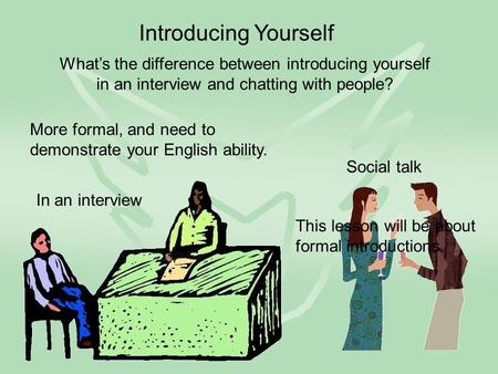 Introducing Yourself In an interview Social talk What's the difference between introducing yourself in an interview and chatting with people? More formal,