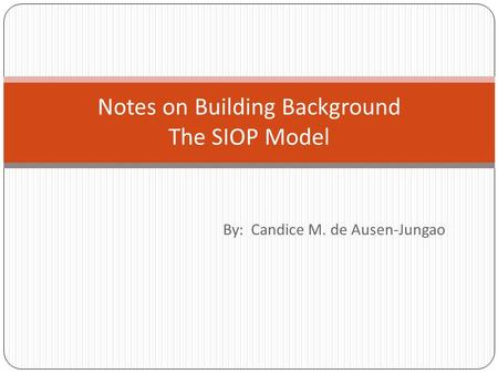 By: Candice M. de Ausen-Jungao Notes on Building Background The SIOP Model.