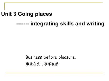Unit 3 Going places ------- integrating skills and writing Business before pleasure. 事业在先,享乐在后.