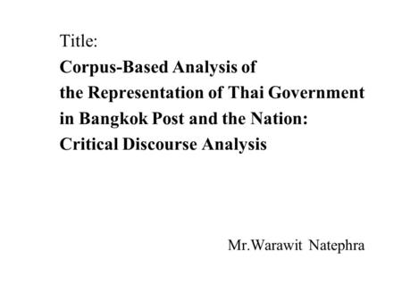 Title: Corpus-Based Analysis of the Representation of Thai Government in Bangkok Post and the Nation: Critical Discourse Analysis Mr.Warawit Natephra.