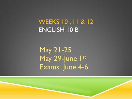 WEEKS 10, 11 & 12 ENGLISH 10 B May 21-25 May 29-June 1 st Exams June 4-6.