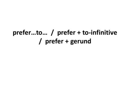 Prefer…to… / prefer + to-infinitive / prefer + gerund.