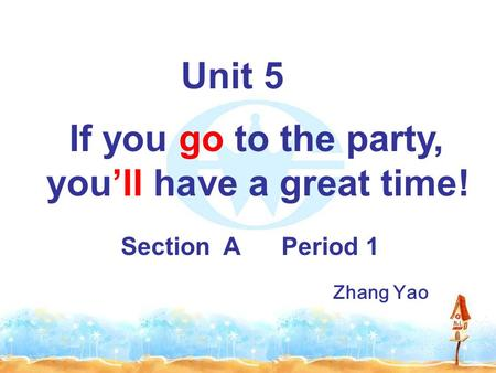 Unit 5 If you go to the party, you'll have a great time! Section A Period 1 Zhang Yao.