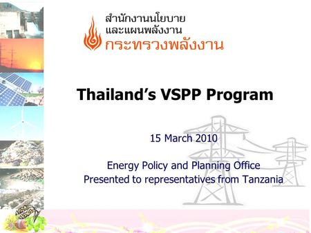 Thailand's VSPP Program 15 March 2010 Energy Policy and Planning Office Presented to representatives from Tanzania.