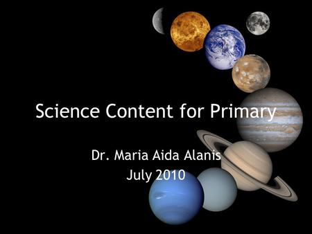 Science Content for Primary Dr. Maria Aida Alanis July 2010.