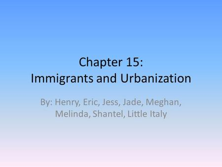 Chapter 15: Immigrants and Urbanization By: Henry, Eric, Jess, Jade, Meghan, Melinda, Shantel, Little Italy.