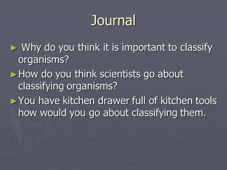 Journal ► Why do you think it is important to classify organisms? ► How do you think scientists go about classifying organisms? ► You have kitchen drawer.