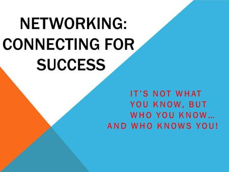NETWORKING: CONNECTING FOR SUCCESS IT'S NOT WHAT YOU KNOW, BUT WHO YOU KNOW… AND WHO KNOWS YOU!