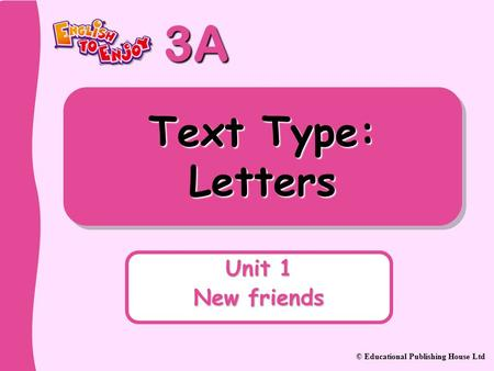 3A © Educational Publishing House Ltd Text Type: Letters Unit 1 New friends.
