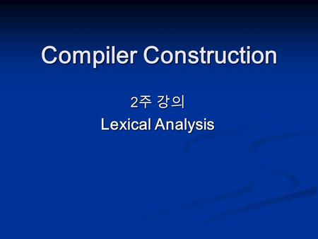 "Compiler Construction 2 주 강의 Lexical Analysis. ""get next token"" is a command sent from the parser to the lexical analyzer. On receipt of the command,"