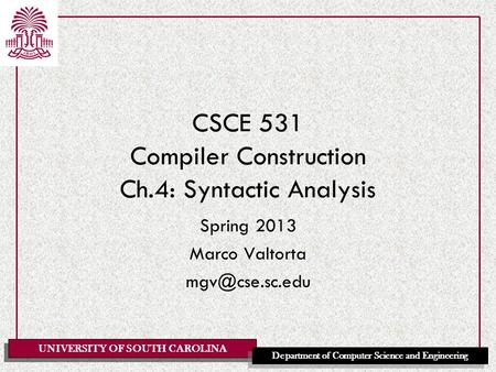 UNIVERSITY OF SOUTH CAROLINA Department of Computer Science and Engineering CSCE 531 Compiler Construction Ch.4: Syntactic Analysis Spring 2013 Marco Valtorta.