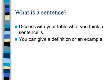 What is a sentence? Discuss with your table what you think a sentence is. You can give a definition or an example.