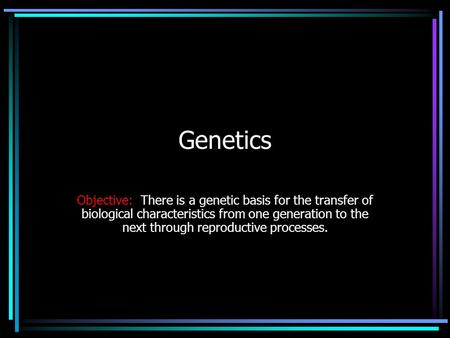 Genetics Objective: There is a genetic basis for the transfer of biological characteristics from one generation to the next through reproductive processes.