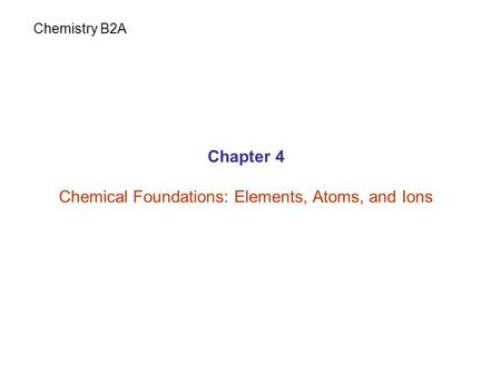 Chapter 4 Chemical Foundations: Elements, Atoms, and Ions Chemistry B2A.