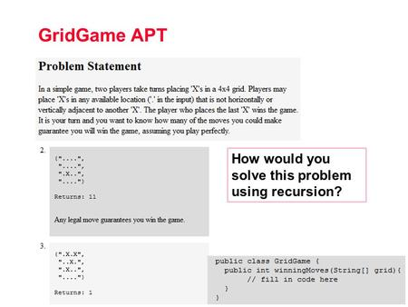 CPS 100, Fall 2011 10.1 GridGame APT How would you solve this problem using recursion?