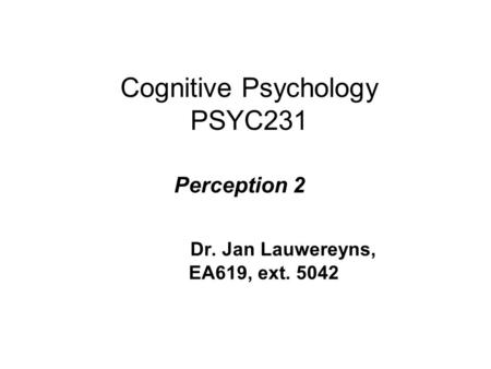 Cognitive Psychology PSYC231 Perception 2 Dr. Jan Lauwereyns, EA619, ext. 5042.