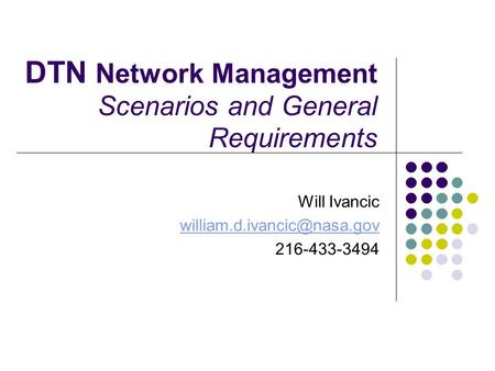 DTN Network Management Scenarios and General Requirements Will Ivancic 216-433-3494.