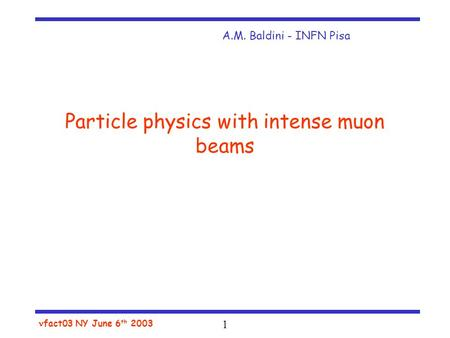 1 fact03 NY June 6 th 2003 Particle physics with intense muon beams A.M. Baldini - INFN Pisa.