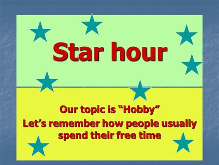 "Star hour Our topic is ""Hobby"" Let's remember how people usually spend their free time."