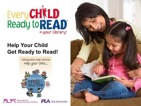 Help Your Child Get Ready to Read!. Reading is essential to school success. Start now to help your child get ready to read. Learning to read begins before.