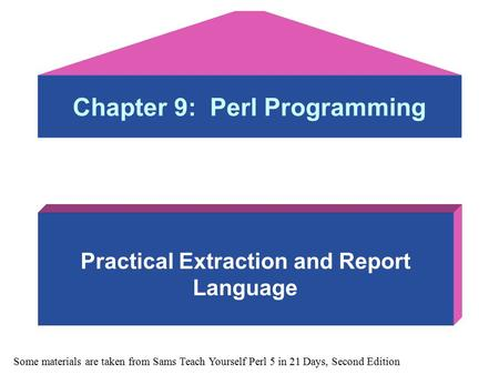 Chapter 9: Perl Programming Practical Extraction and Report Language Some materials are taken from Sams Teach Yourself Perl 5 in 21 Days, Second Edition.