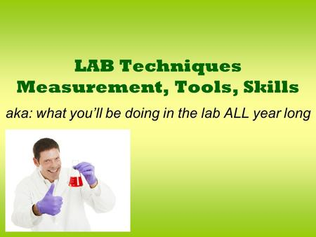 LAB Techniques Measurement, Tools, Skills aka: what you'll be doing in the lab ALL year long.