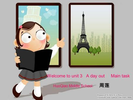 Welcome to unit 3 A day out Main task HuoQiao Middle School 周莲.