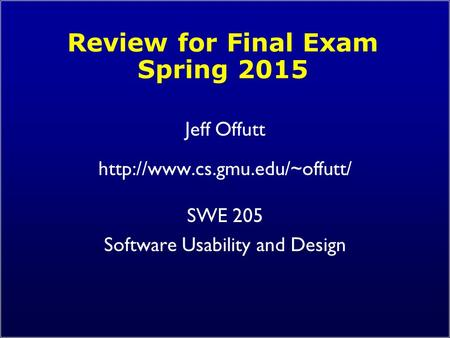 Review for Final Exam Spring 2015 Jeff Offutt  SWE 205 Software Usability and Design.