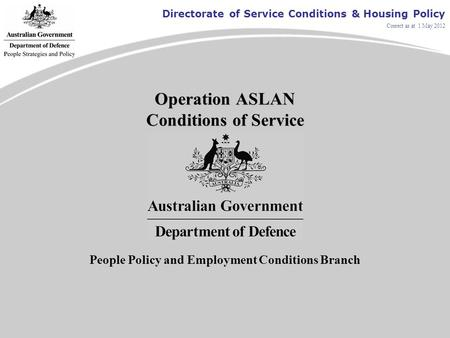 Directorate of Service Conditions & Housing Policy Correct as at 1 May 2012 Operation ASLAN Conditions of Service People Policy and Employment Conditions.