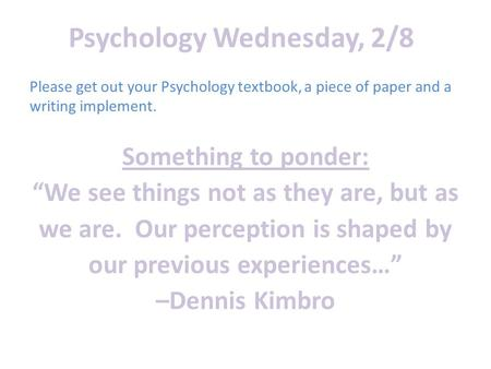"Psychology Wednesday, 2/8 Something to ponder: ""We see things not as they are, but as we are. Our perception is shaped by our previous experiences…"" –Dennis."