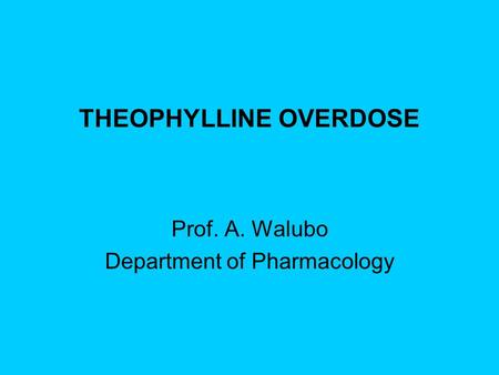 THEOPHYLLINE OVERDOSE Prof. A. Walubo Department of Pharmacology.