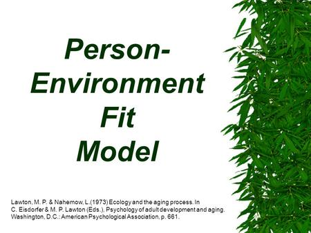 Person- Environment Fit Model Lawton, M. P. & Nahemow, L.(1973) Ecology and the aging process. In C. Eisdorfer & M. P. Lawton (Eds.), Psychology of adult.