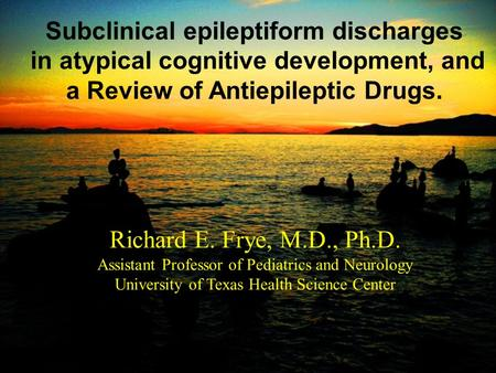 Richard E. Frye, M.D., Ph.D. Assistant Professor of Pediatrics and Neurology University of Texas Health Science Center Subclinical epileptiform discharges.