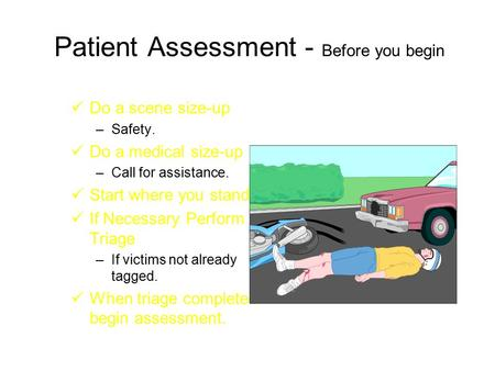 Patient Assessment - Before you begin Do a scene size-up –Safety. Do a medical size-up –Call for assistance. Start where you stand. If Necessary Perform.