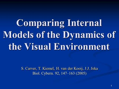 1 Comparing Internal Models of the Dynamics of the Visual Environment S. Carver, T. Kiemel, H. van der Kooij, J.J. Jeka Biol. Cybern. 92, 147–163 (2005)
