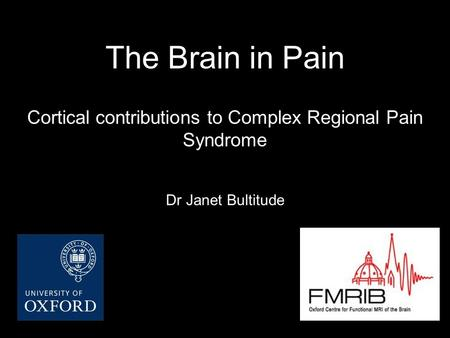 The Brain in Pain Cortical contributions to Complex Regional Pain Syndrome Dr Janet Bultitude.