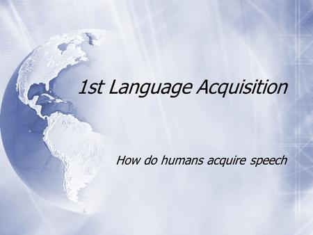 1st Language Acquisition How do humans acquire speech.