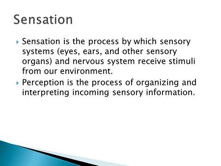  Sensation is the process by which sensory systems (eyes, ears, and other sensory organs) and nervous system receive stimuli from our environment.  Perception.