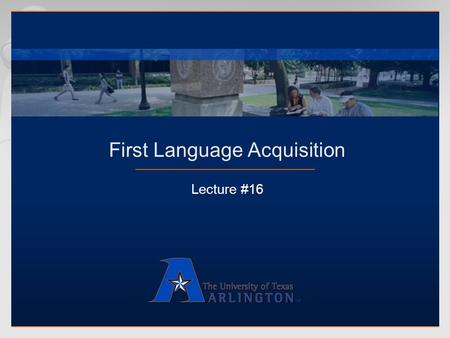 First Language Acquisition Lecture #16. 2 First Language Acquisition  Why do we call it language acquisition?  Learning  Intentional process  Presupposes.
