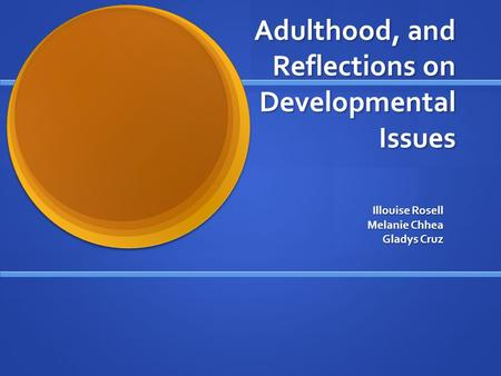 Adulthood, and Reflections on Developmental Issues Illouise Rosell Melanie Chhea Gladys Cruz.
