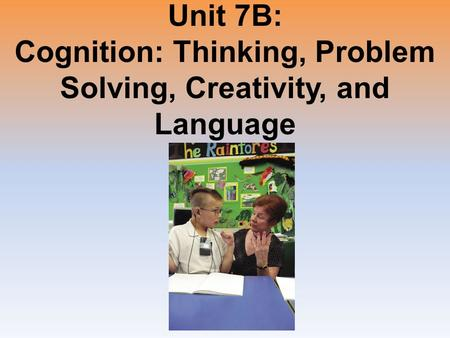 Unit 7B: Cognition: Thinking, Problem Solving, Creativity, and Language.