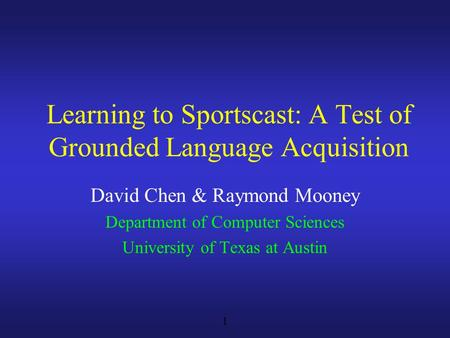 1 David Chen & Raymond Mooney Department of Computer Sciences University of Texas at Austin Learning to Sportscast: A Test of Grounded Language Acquisition.