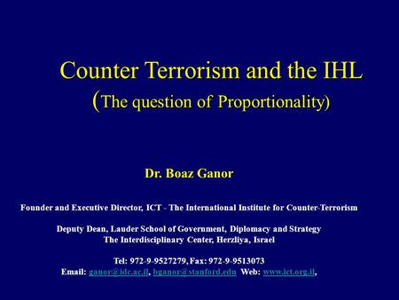 Counter Terrorism and the IHL ( The question of Proportionality) Dr. Boaz Ganor Founder and Executive Director, ICT - The International Institute for Counter-Terrorism.