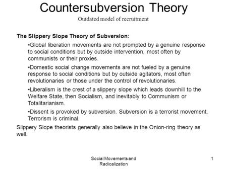 Social Movements and Radicalization 1 Countersubversion Theory Outdated model of recruitment The Slippery Slope Theory of Subversion: Global liberation.