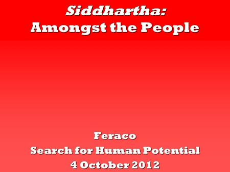 Siddhartha: Amongst the People Feraco Search for Human Potential 4 October 2012.