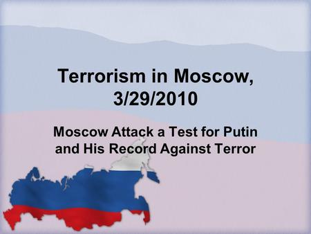 Terrorism in Moscow, 3/29/2010 Moscow Attack a Test for Putin and His Record Against Terror.