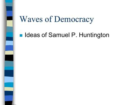 Waves of Democracy n Ideas of Samuel P. Huntington.