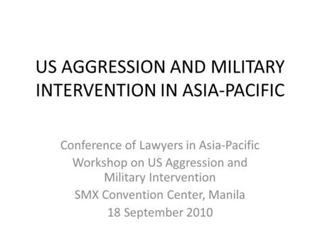 US AGGRESSION AND MILITARY INTERVENTION IN ASIA-PACIFIC Conference of Lawyers in Asia-Pacific Workshop on US Aggression and Military Intervention SMX Convention.