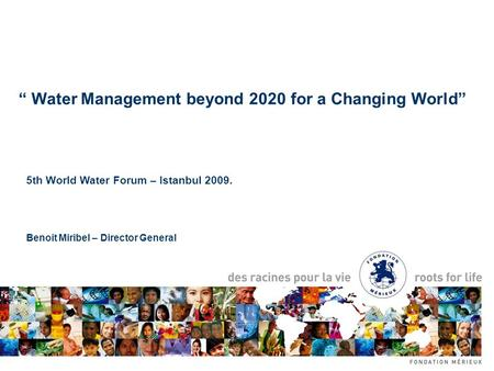 "5th World Water Forum – Istanbul 2009. Benoit Miribel – Director General "" Water Management beyond 2020 for a Changing World"""