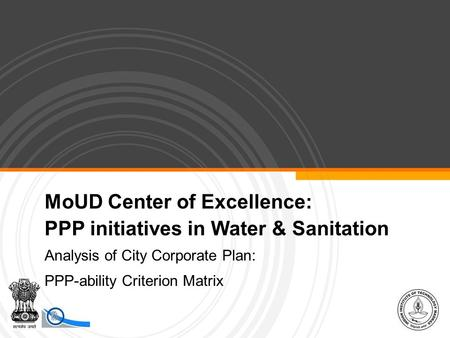 MoUD Center of Excellence: PPP initiatives in Water & Sanitation Analysis of City Corporate Plan: PPP-ability Criterion Matrix.